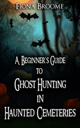 A Beginner's Guide to Ghost Hunting in Haunted Cemeteries, by Fiona Broome